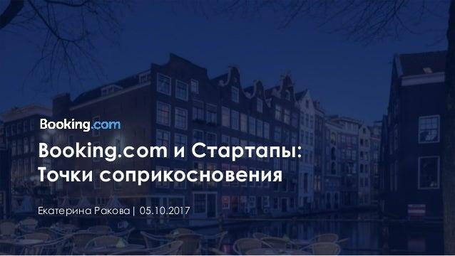 Booking.com и Стартапы: Точки соприкосновения Екатерина Ракова| 05.10.2017