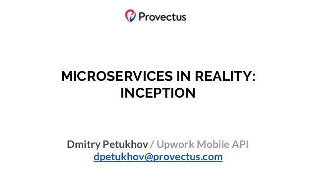 MICROSERVICES IN REALITY: INCEPTION Dmitry Petukhov / Upwork Mobile API dpetukhov@provectus.com