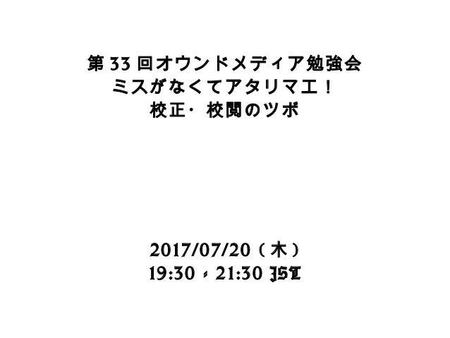 第 33 回オウンドメディア勉強会 ミスがなくてアタリマエ! 校正・校閲のツボ 2017/07/20 ( 木 ) 19:30 - 21:30 JST