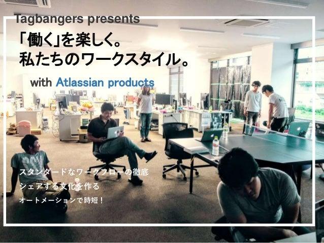 with Atlassian products スタンダードなワークフローの徹底 シェアする文化を作る オートメーションで時短! 「働く」を楽しく。 私たちのワークスタイル。 Tagbangers presents