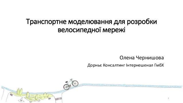Транспортне моделювання для розробки велосипедної мережі Олена Чернишова Дорньє Консалтинг Інтернешенал ГмбХ 1