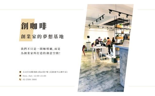 創 咖 啡 創 業 家 的 夢 想 基 地 我 們 不 只 是 一 間 咖 啡 廳 ,而 是 為 創 業 家 所 打 造 的 創 意 空 間 ! 台北市民權東路�段��巷�號 (近捷運中山國中站) Sun.‒Sat. ��:��‒��:�� �...