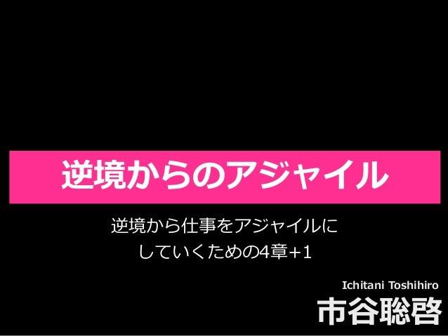 Toshihiro Ichitani All Rights Reserved. 逆境からのアジャイル Ichitani Toshihiro 市⾕聡啓 逆境から仕事をアジャイルに していくための4章+1