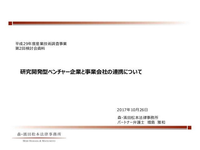 研究開発型ベンチャー企業と事業会社の連携について 森・濱田松本法律事務所 パートナー弁護士 増島 雅和 2017年10月26日 平成29年度産業技術調査事業 第2回検討会資料