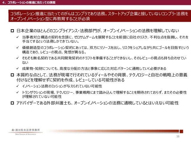 16 4. コラボレーションの推進に当たっての課題 コラボレーション推進に当たってのがんはコンプラであり法務。スタートアップ企業と接していないコンプラ・法務を オープンイノベーション型に再教育することが必須  日本企業のほとんどのコンプライア...