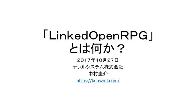 「LinkedOpenRPG」 とは何か? 2017年10月27日 ナレルシステム株式会社 中村圭介 https://knowrel.com/