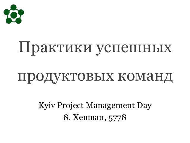 Практики успешных продуктовых команд Kyiv Project Management Day 8. Хешван, 5778