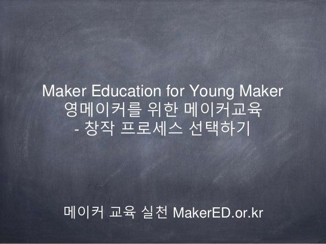 Maker Education for Young Maker 영메이커를 위한 메이커교육 - 창작 프로세스 선택하기 메이커 교육 실천 MakerED.or.kr