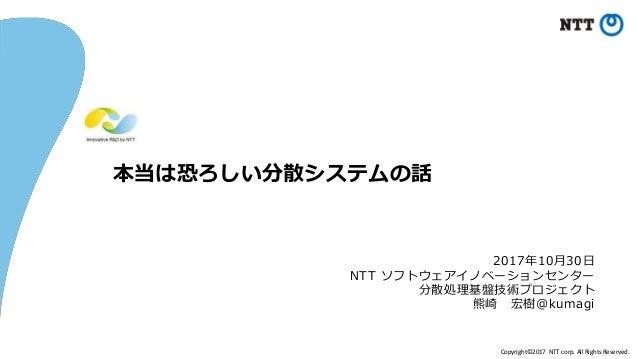 Copyright©2017 NTT corp. All Rights Reserved. 本当は恐ろしい分散システムの話 2017年10月30日 NTT ソフトウェアイノベーションセンター 分散処理基盤技術プロジェクト 熊崎 宏樹@kumagi