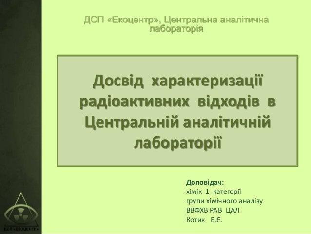 Досвід характеризації радіоактивних відходів в Центральній аналітичній лабораторії ДСП «Екоцентр», Центральна аналітична л...