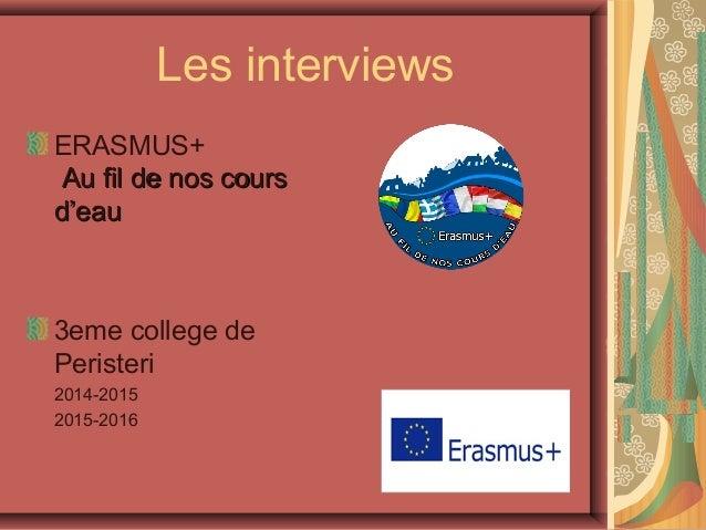 Les interviews ERASMUS+ Au fil de nos coursAu fil de nos cours d'eaud'eau 3eme college de Peristeri 2014-2015 2015-2016