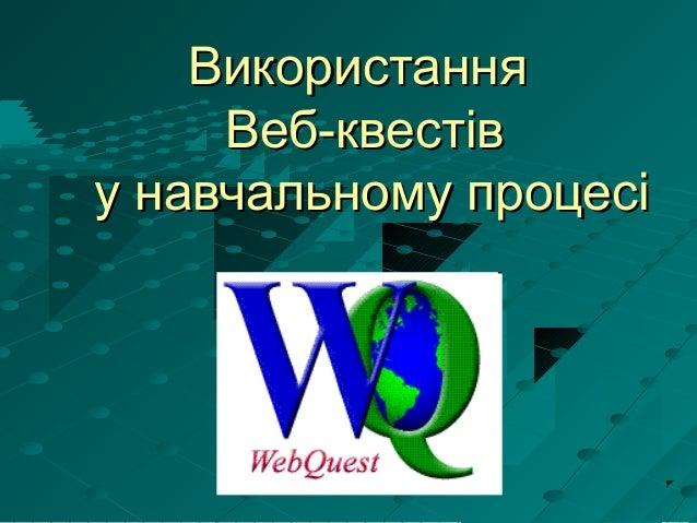 ВикористанняВикористання Веб-квестівВеб-квестів у навчальному процесіу навчальному процесі
