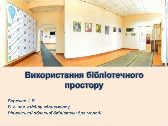 Березюк І. В. В. о. зав. відділу абонементу Рівненської обласної бібліотеки для молоді Використання бібліотечного простору