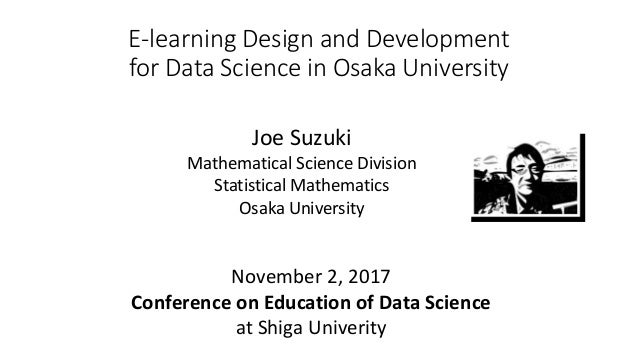 E-learning Design and Development for Data Science in Osaka University Joe Suzuki Mathematical Science Division Statistica...