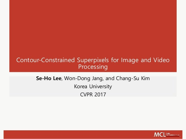 Contour-Constrained Superpixels for Image and Video Processing Se-Ho Lee, Won-Dong Jang, and Chang-Su Kim Korea University...