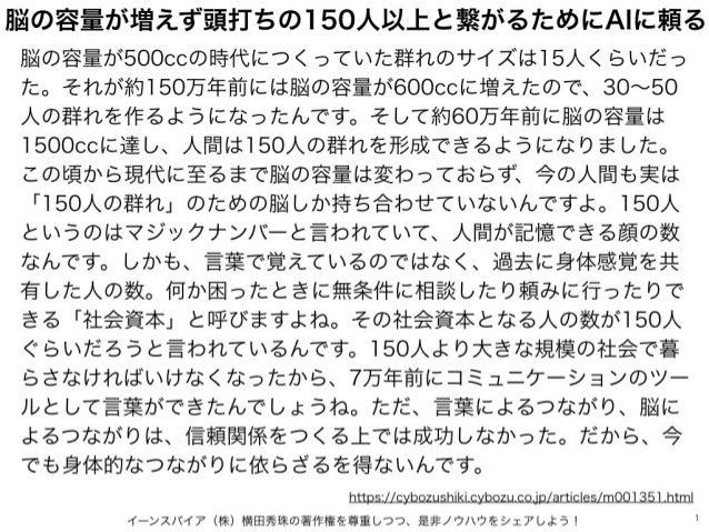イーンスパイア(株)横田秀珠の著作権を尊重しつつ、是非ノウハウをシェアしよう! 1 脳の容量が増えず頭打ちの150人以上と繋がるためにAIに頼る 脳の容量が500ccの時代につくっていた群れのサイズは15人くらいだっ た。それが約150万年前に...