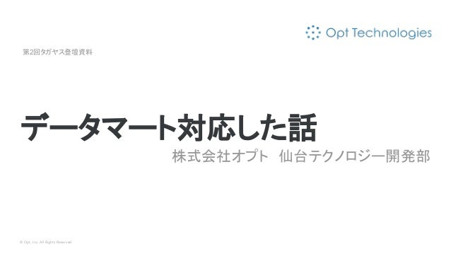 © Opt, Inc. All Rights Reserved. データマート対応した話 株式会社オプト 仙台テクノロジー開発部 第2回タガヤス登壇資料
