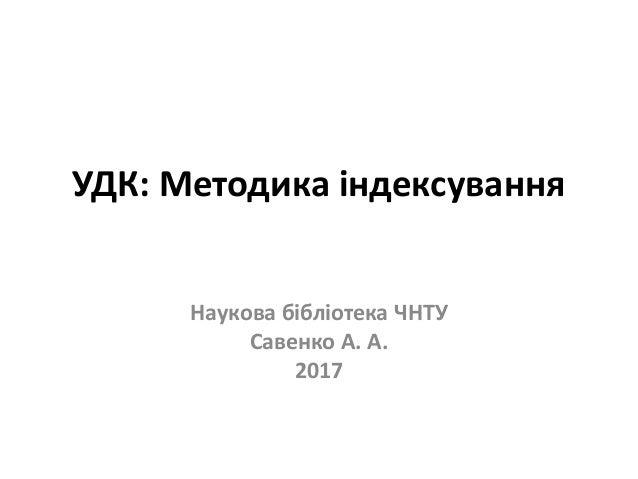 УДК: Методика індексування Наукова бібліотека ЧНТУ Савенко А. А. 2017