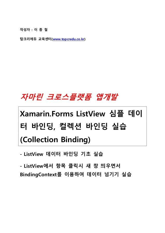 작성자 : 이 종 철 탑크리에듀 교육센터(www.topcredu.co.kr) 자마린 크로스플랫폼 앱개발 Xamarin.Forms ListView 심플 데이 터 바인딩, 컬렉션 바인딩 실습 (Collection Bindi...