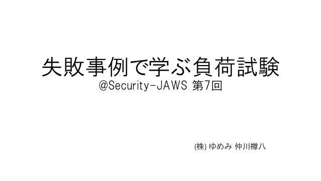 失敗事例で学ぶ負荷試験 @Security-JAWS 第7回 (株) ゆめみ 仲川樽八