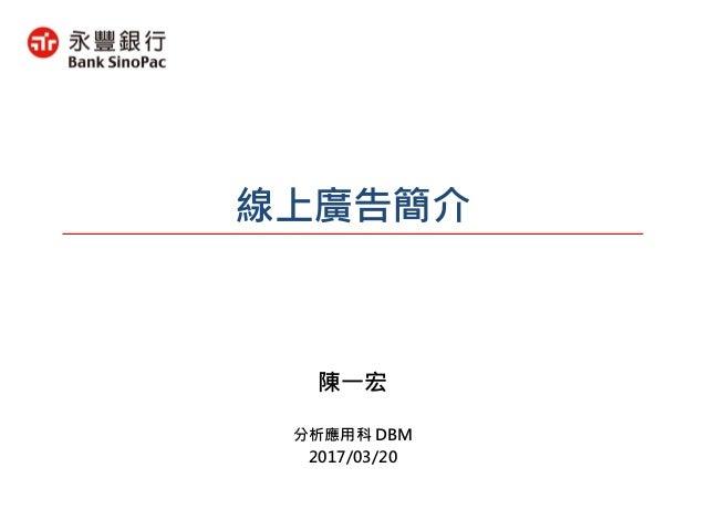 線上廣告簡介 分析應用科 DBM 2017/03/20 陳一宏