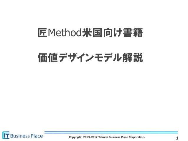Copyright 2013-2017 Takumi Business Place Corporation. 匠Method米国向け書籍 価値デザインモデル解説 1