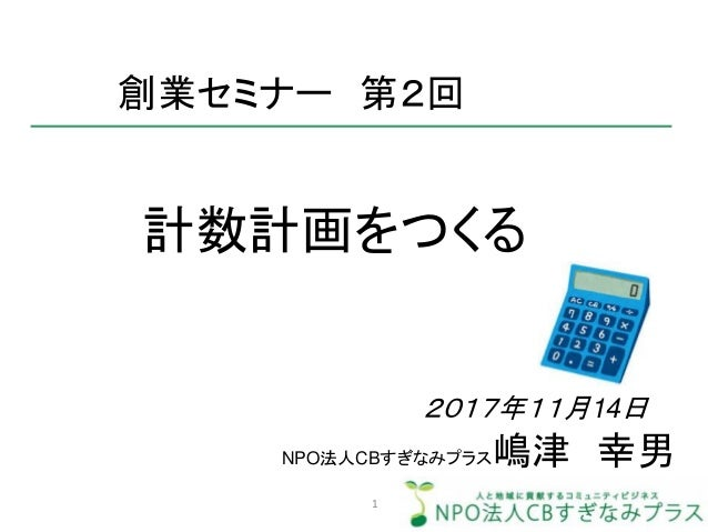 計数計画をつくる 創業セミナー 第2回 NPO法人CBすぎなみプラス嶋津 幸男 2017年11月14日 1