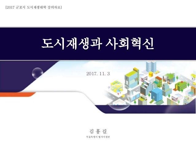 2017. 11. 3 김 홍 길 서울특별시 협치지원관 [2017 군포시 도시재생대학 강의자료]