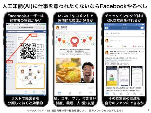 イーンスパイア(株)横田秀珠の著作権を尊重しつつ、是非ノウハウをシェアしよう! 1 人工知能(AI)に仕事を奪われたくないならFacebookやるべし スマホから リストを作 成するには QRコード を読み込ん でsafariで 開くと可能 F...
