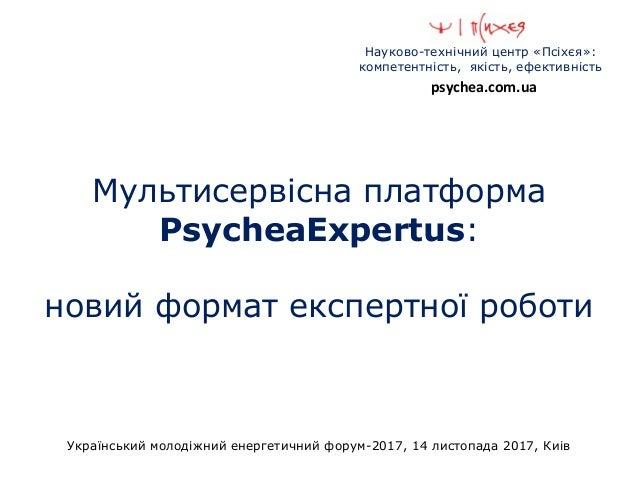 Науково-технічний центр «Псіхєя»: компетентність, якість, ефективність Український молодіжний енергетичний форум-2017, 14 ...