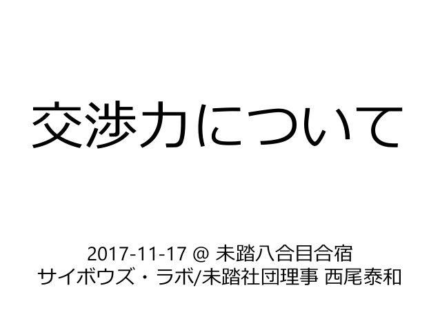 交渉力について 2017-11-17 @ 未踏八合目合宿 サイボウズ・ラボ/未踏社団理事 西尾泰和