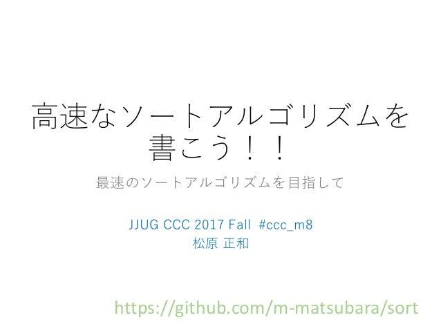 高速なソートアルゴリズムを 書こう!! 最速のソートアルゴリズムを目指して JJUG CCC 2017 Fall #ccc_m8 松原 正和 https://github.com/m-matsubara/sort
