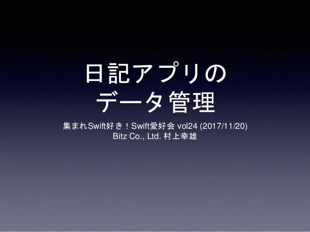 日記アプリの データ管理 集まれSwift好き!Swift愛好会 vol24 (2017/11/20) Bitz Co., Ltd. 村上幸雄