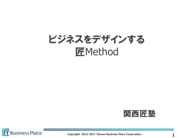Copyright 2013-2017 Takumi Business Place Corporation. ビジネスをデザインする 匠Method 1 関西匠塾