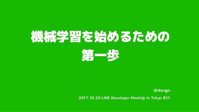 機械学習を始めるための 第一歩 @tkengo 2017.10.20 LINE Developer MeetUp in Tokyo #21