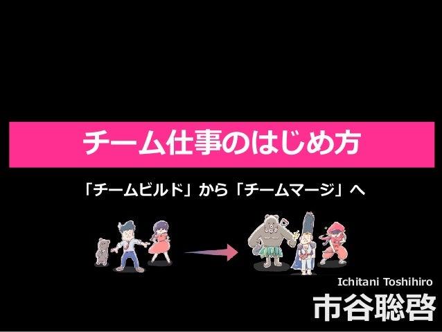 Toshihiro Ichitani All Rights Reserved. 市⾕聡啓 チーム仕事のはじめ⽅ 「チームビルド」から「チームマージ」へ Ichitani Toshihiro