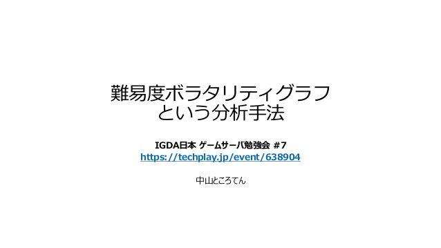 難易度ボラタリティグラフ という分析手法 IGDA日本 ゲームサーバ勉強会 #7 https://techplay.jp/event/638904 中山ところてん