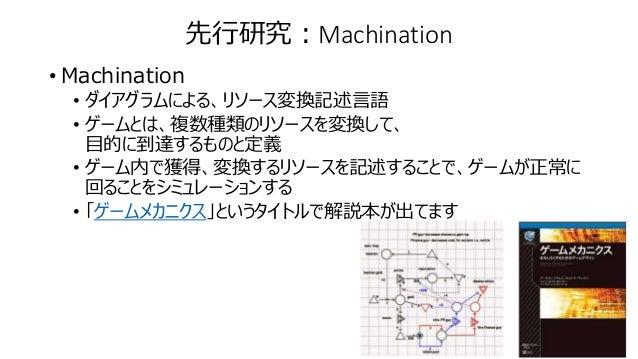 先行研究:Machination • Machination • ダイアグラムによる、リソース変換記述言語 • ゲームとは、複数種類のリソースを変換して、 目的に到達するものと定義 • ゲーム内で獲得、変換するリソースを記述することで、ゲームが...
