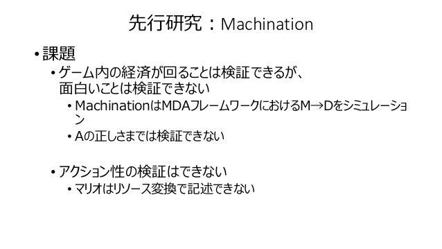 先行研究:Machination • 課題 • ゲーム内の経済が回ることは検証できるが、 面白いことは検証できない • MachinationはMDAフレームワークにおけるM→Dをシミュレーショ ン • Aの正しさまでは検証できない • アクシ...