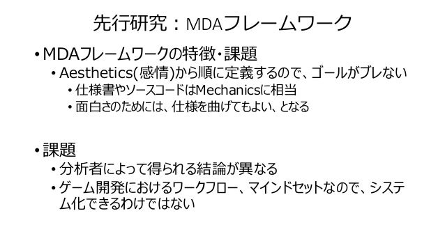 先行研究:MDAフレームワーク • MDAフレームワークの特徴・課題 • Aesthetics(感情)から順に定義するので、ゴールがブレない • 仕様書やソースコードはMechanicsに相当 • 面白さのためには、仕様を曲げてもよい、となる ...