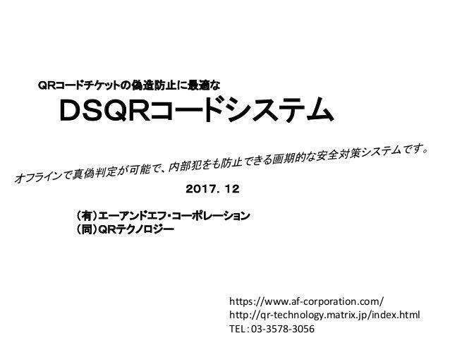 QRコードチケットの偽造防止に最適な DSQRコードシステム 2017.12 (有)エーアンドエフ・コーポレーション (同)QRテクノロジー https://www.af-corporation.com/ http://qr-technolog...