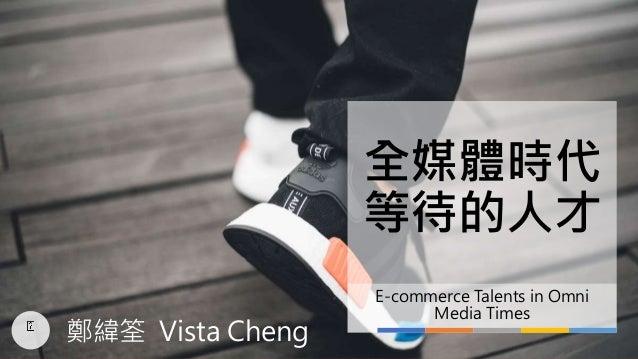 全媒體時代 等待的人才 E-commerce Talents in Omni Media Times 鄭緯筌 Vista Cheng