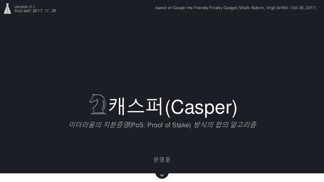 캐스퍼(Casper) 이더리움의 지분증명(PoS: Proof of Stake) 방식의 합의 알고리즘 문영훈 version 0.1 final edit: 2017. 11. 29 based on Casper the Frien...