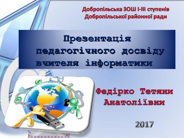 ПрезентаціяПрезентація педагогічного досвідупедагогічного досвіду вчителя інформатикивчителя інформатики