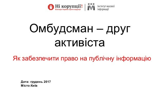 Омбудсман – друг активіста Як забезпечити право на публічну інформацію Дата: грудень 2017 Місто:Київ