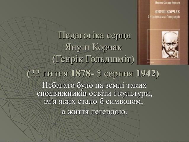 Педагогіка серцяПедагогіка серця Януш КорчакЯнуш Корчак (Генрік Гольдшміт)(Генрік Гольдшміт) ((22 липня22 липня 1878-1878-...