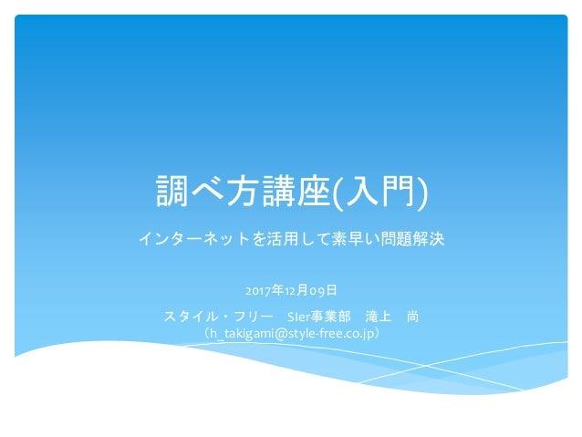 調べ方講座(入門) インターネットを活用して素早い問題解決 2017年12月09日 スタイル・フリー SIer事業部 滝上 尚 (h_takigami@style-free.co.jp)