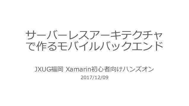 サーバーレスアーキテクチャ で作るモバイルバックエンド JXUG福岡 Xamarin初⼼者向けハンズオン 2017/12/09