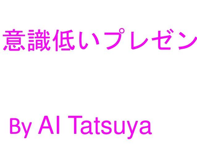 意識低いプレゼン By AI Tatsuya