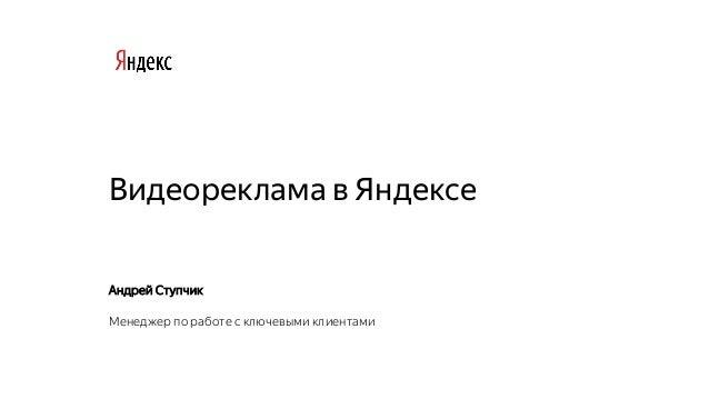 Видеореклама в Яндексе Андрей Ступчик Менеджер по работе с ключевыми клиентами
